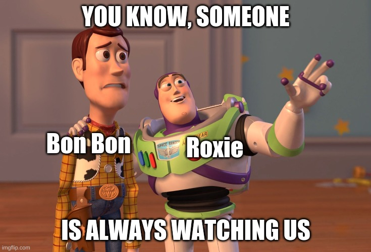 Don't worry Bon Bon, someone is always watching us.. |  YOU KNOW, SOMEONE; Bon Bon; Roxie; IS ALWAYS WATCHING US | image tagged in memes,x x everywhere | made w/ Imgflip meme maker
