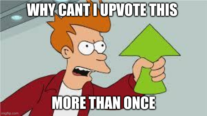 WHY CANT I UPVOTE THIS MORE THAN ONCE | image tagged in shut up and take my upvote | made w/ Imgflip meme maker