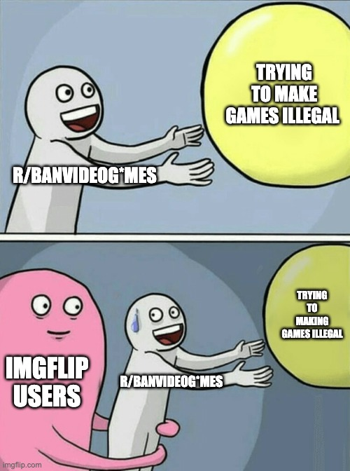 Ye first meme |  TRYING TO MAKE GAMES ILLEGAL; R/BANVIDEOG*MES; TRYING TO MAKING GAMES ILLEGAL; IMGFLIP USERS; R/BANVIDEOG*MES | image tagged in memes,running away balloon | made w/ Imgflip meme maker