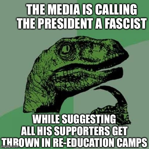 Philosoraptor Meme |  THE MEDIA IS CALLING THE PRESIDENT A FASCIST; WHILE SUGGESTING ALL HIS SUPPORTERS GET THROWN IN RE-EDUCATION CAMPS | image tagged in memes,philosoraptor,mainstream media,democrats,president trump,gulag | made w/ Imgflip meme maker