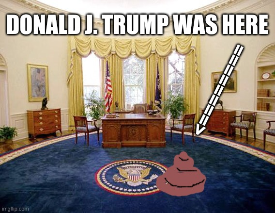 Donald J. Trump shit stain |  DONALD J. TRUMP WAS HERE; ========> | image tagged in white house oval office,trump,potus,republican,shitstain,election 2020 | made w/ Imgflip meme maker