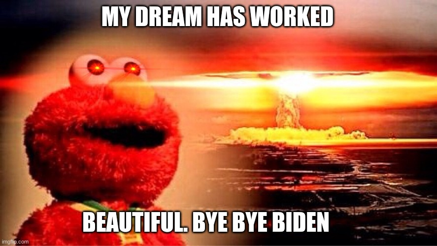 elmo's explosion |  MY DREAM HAS WORKED; BEAUTIFUL. BYE BYE BIDEN | image tagged in elmo nuclear explosion | made w/ Imgflip meme maker