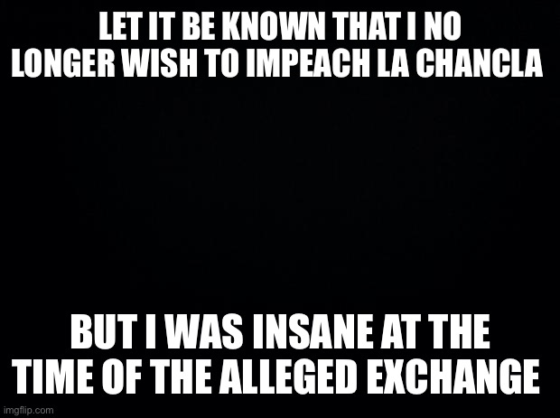Yup. Trust me |  LET IT BE KNOWN THAT I NO LONGER WISH TO IMPEACH LA CHANCLA; BUT I WAS INSANE AT THE TIME OF THE ALLEGED EXCHANGE | image tagged in black background | made w/ Imgflip meme maker