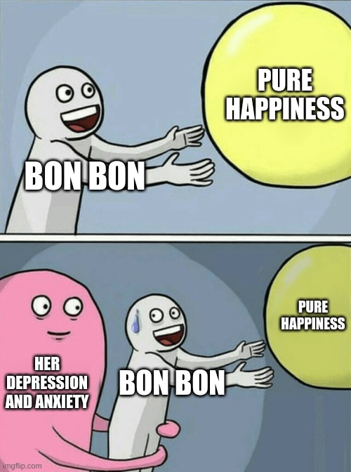 Bon Bon in a nutshell |  PURE HAPPINESS; BON BON; PURE HAPPINESS; HER DEPRESSION AND ANXIETY; BON BON | image tagged in memes,running away balloon | made w/ Imgflip meme maker
