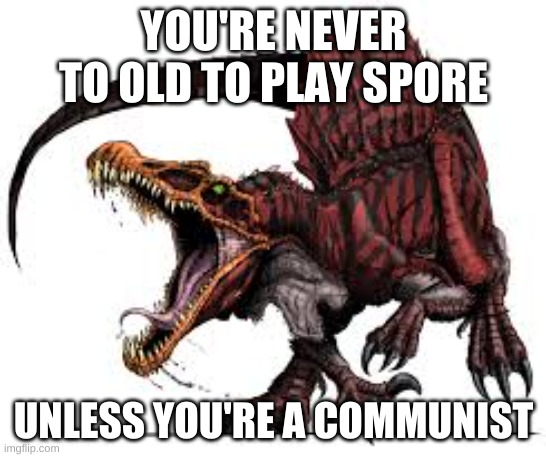 Communist Spinosaurus |  YOU'RE NEVER TO OLD TO PLAY SPORE; UNLESS YOU'RE A COMMUNIST | image tagged in communist spinosaurus | made w/ Imgflip meme maker