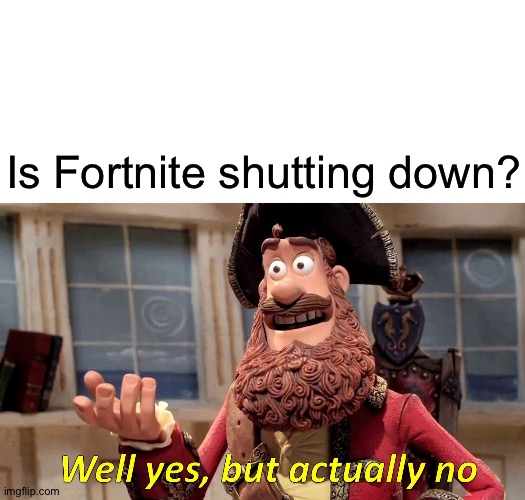 Fortnite is simp. |  Is Fortnite shutting down? | image tagged in memes,well yes but actually no | made w/ Imgflip meme maker