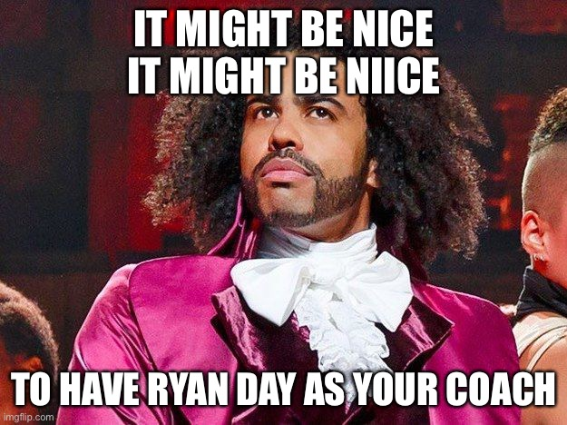 Daveed Diggs | IT MIGHT BE NICE IT MIGHT BE NIICE TO HAVE RYAN DAY AS YOUR COACH | image tagged in daveed diggs | made w/ Imgflip meme maker