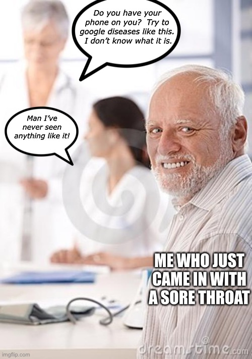 Tough luck there Harold! |  Do you have your phone on you?  Try to google diseases like this.  I don't know what it is. Man I've never seen anything like it! ME WHO JUST CAME IN WITH A SORE THROAT | image tagged in old man awkward,funny,memes,doctors,hide the pain harold | made w/ Imgflip meme maker