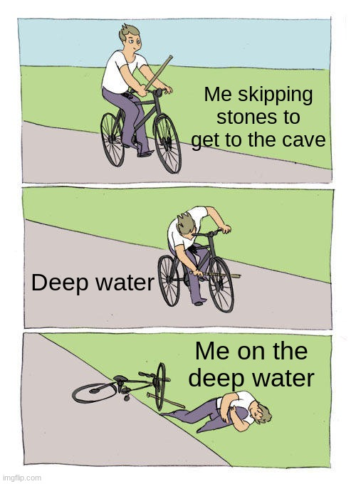 Bike Fall |  Me skipping stones to get to the cave; Deep water; Me on the deep water | image tagged in memes,bike fall,stones,cave,lol | made w/ Imgflip meme maker