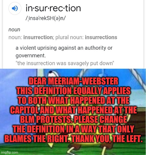 It's worked with the definition of racism |  DEAR MEERIAM-WEEBSTER THIS DEFINITION EQUALLY APPLIES TO BOTH WHAT HAPPENED AT THE CAPITOL AND WHAT HAPPENED AT THE BLM PROTESTS. PLEASE CHANGE THE DEFINITION IN A WAY THAT ONLY BLAMES THE RIGHT. THANK YOU, THE LEFT. | image tagged in memes,mocking spongebob,leftists,clowns | made w/ Imgflip meme maker