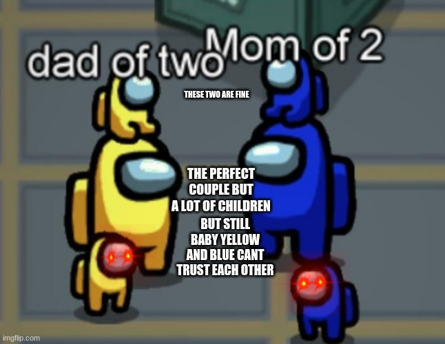 Among us dad and mum |  THESE TWO ARE FINE; THE PERFECT COUPLE BUT A LOT OF CHILDREN; BUT STILL BABY YELLOW AND BLUE CANT TRUST EACH OTHER | image tagged in among us dad and mum | made w/ Imgflip meme maker