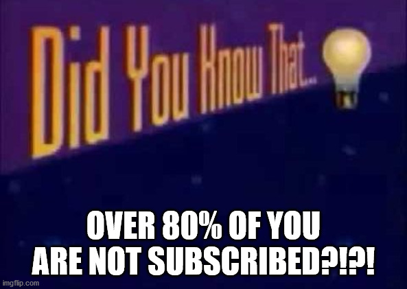 Did you know that... | OVER 80% OF YOU ARE NOT SUBSCRIBED?!?! | image tagged in did you know that | made w/ Imgflip meme maker