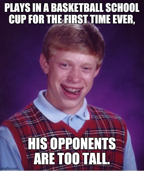Bad Luck Brian |  PLAYS IN A BASKETBALL SCHOOL CUP FOR THE FIRST TIME EVER, HIS OPPONENTS ARE TOO TALL. | image tagged in memes,bad luck brian,basketball | made w/ Imgflip meme maker