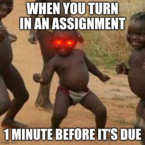 this is a repost |  WHEN YOU TURN IN AN ASSIGNMENT; 1 MINUTE BEFORE IT'S DUE | image tagged in memes,third world success kid | made w/ Imgflip meme maker