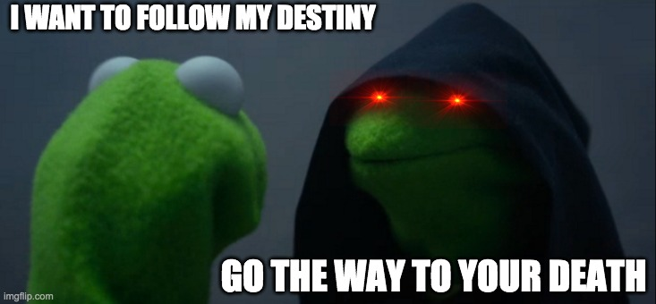 FOLLOW |  I WANT TO FOLLOW MY DESTINY; GO THE WAY TO YOUR DEATH | image tagged in memes,evil kermit | made w/ Imgflip meme maker