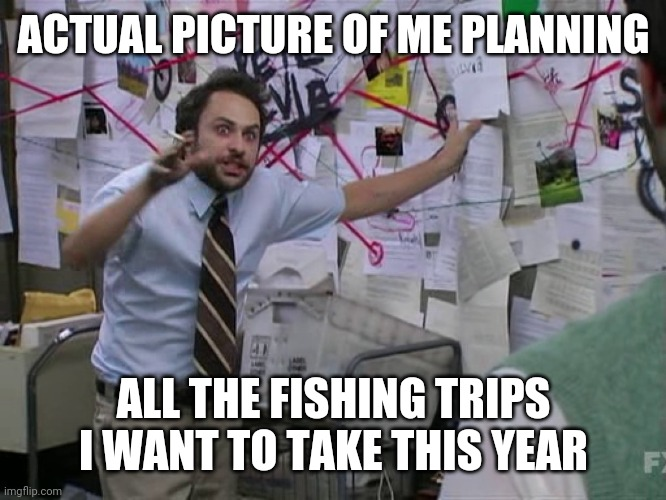 Charlie Conspiracy (Always Sunny in Philidelphia) |  ACTUAL PICTURE OF ME PLANNING; ALL THE FISHING TRIPS I WANT TO TAKE THIS YEAR | image tagged in charlie conspiracy always sunny in philidelphia | made w/ Imgflip meme maker
