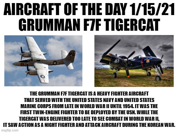 1/15/21 |  AIRCRAFT OF THE DAY 1/15/21 GRUMMAN F7F TIGERCAT; THE GRUMMAN F7F TIGERCAT IS A HEAVY FIGHTER AIRCRAFT THAT SERVED WITH THE UNITED STATES NAVY AND UNITED STATES MARINE CORPS FROM LATE IN WORLD WAR II UNTIL 1954. IT WAS THE FIRST TWIN-ENGINE FIGHTER TO BE DEPLOYED BY THE USN. WHILE THE TIGERCAT WAS DELIVERED TOO LATE TO SEE COMBAT IN WORLD WAR II, IT SAW ACTION AS A NIGHT FIGHTER AND ATTACK AIRCRAFT DURING THE KOREAN WAR. | image tagged in blank white template | made w/ Imgflip meme maker