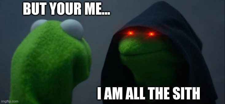 Evil Kermit |  BUT YOUR ME... I AM ALL THE SITH | image tagged in memes,evil kermit | made w/ Imgflip meme maker