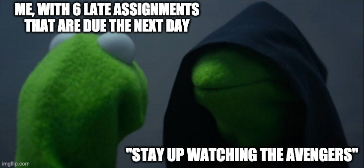 "School in a nutshell |  ME, WITH 6 LATE ASSIGNMENTS THAT ARE DUE THE NEXT DAY; ""STAY UP WATCHING THE AVENGERS"" 