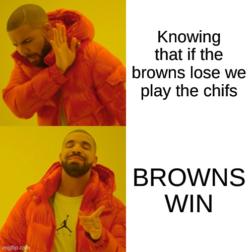 im a ravens fan |  Knowing that if the browns lose we play the chifs; BROWNS WIN | image tagged in memes,drake hotline bling,baltimore ravens,cleveland browns,kansas city chiefs,buffalo bill | made w/ Imgflip meme maker