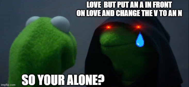 Love = Alone |  LOVE  BUT PUT AN A IN FRONT ON LOVE AND CHANGE THE V TO AN N; SO YOUR ALONE? | image tagged in memes,evil kermit,lol | made w/ Imgflip meme maker