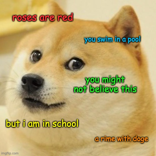 it is true |  roses are red; you swim in a pool; you might not believe this; but i am in school; a rime with doge | image tagged in memes,doge,school,poem | made w/ Imgflip meme maker