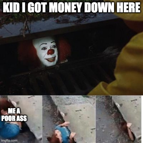 kid... |  KID I GOT MONEY DOWN HERE; ME A POOR ASS | image tagged in pennywise in sewer | made w/ Imgflip meme maker
