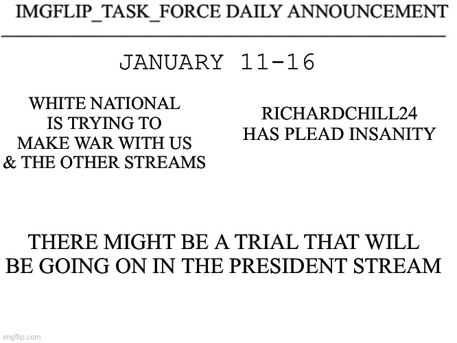 Imgflip Task Force Daily Announcement |  WHITE NATIONAL IS TRYING TO MAKE WAR WITH US & THE OTHER STREAMS; JANUARY 11-16; RICHARDCHILL24 HAS PLEAD INSANITY; THERE MIGHT BE A TRIAL THAT WILL BE GOING ON IN THE PRESIDENT STREAM | made w/ Imgflip meme maker