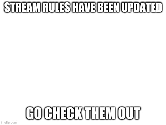 New rules |  STREAM RULES HAVE BEEN UPDATED; GO CHECK THEM OUT | image tagged in blank white template | made w/ Imgflip meme maker