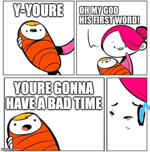 sans baby meme |  Y-YOURE; YOURE GONNA HAVE A BAD TIME | image tagged in omg his first word | made w/ Imgflip meme maker