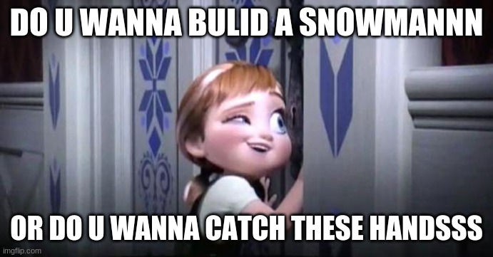 frozen little anna |  DO U WANNA BULID A SNOWMANNN; OR DO U WANNA CATCH THESE HANDSSS | image tagged in frozen little anna | made w/ Imgflip meme maker
