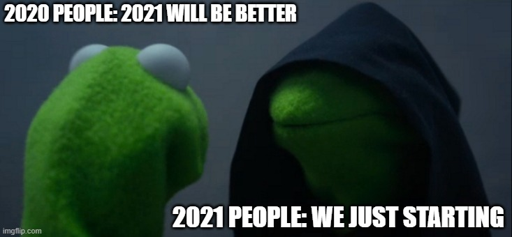 2021 meme |  2020 PEOPLE: 2021 WILL BE BETTER; 2021 PEOPLE: WE JUST STARTING | image tagged in memes,evil kermit | made w/ Imgflip meme maker