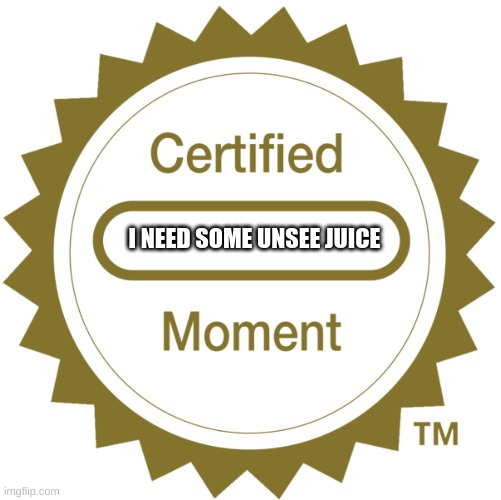 Certified Moment | I NEED SOME UNSEE JUICE | image tagged in certified moment | made w/ Imgflip meme maker