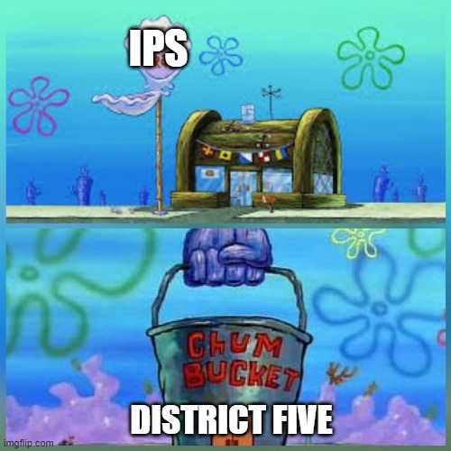 we have to admit its true. at least it is right now |  IPS; DISTRICT FIVE | image tagged in memes,krusty krab vs chum bucket | made w/ Imgflip meme maker