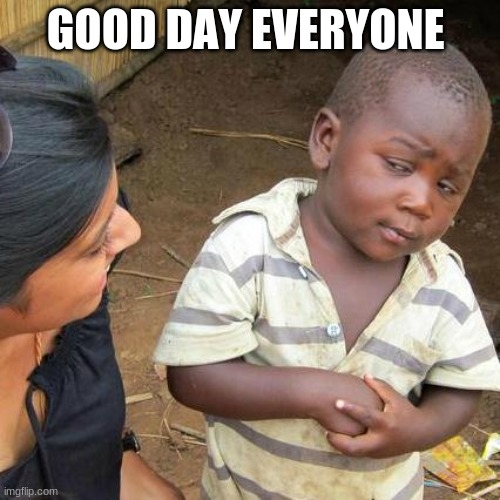 Third World Skeptical Kid |  GOOD DAY EVERYONE | image tagged in memes,third world skeptical kid | made w/ Imgflip meme maker