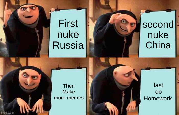 Gru's Plan |  First nuke Russia; second nuke China; Then Make more memes; last do Homework. | image tagged in memes,gru's plan | made w/ Imgflip meme maker