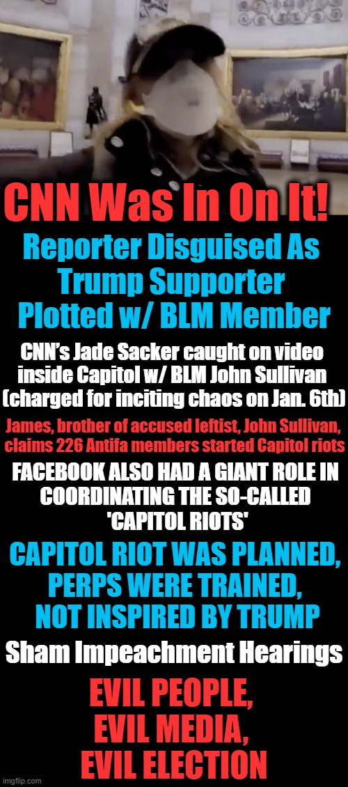 Unite Against The Enemies Within, NOT President Trump & Patriots |  CNN Was In On It! Reporter Disguised As  Trump Supporter  Plotted w/ BLM Member; CNN's Jade Sacker caught on video  inside Capitol w/ BLM John Sullivan   (charged for inciting chaos on Jan. 6th); James, brother of accused leftist, John Sullivan,      claims 226 Antifa members started Capitol riots; FACEBOOK ALSO HAD A GIANT ROLE IN    COORDINATING THE SO-CALLED  'CAPITOL RIOTS'; CAPITOL RIOT WAS PLANNED,  PERPS WERE TRAINED,  NOT INSPIRED BY TRUMP; Sham Impeachment Hearings; EVIL PEOPLE,  EVIL MEDIA,  EVIL ELECTION | image tagged in politics,cnn crazy news network,democratic socialism,fraud,trump impeachment,election steal | made w/ Imgflip meme maker