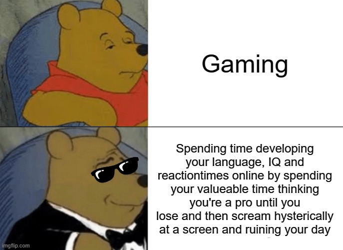 it's true tho' |  Gaming; Spending time developing your language, IQ and reactiontimes online by spending your valueable time thinking you're a pro until you lose and then scream hysterically at a screen and ruining your day | image tagged in memes,tuxedo winnie the pooh,gaming,rage,funny memes | made w/ Imgflip meme maker