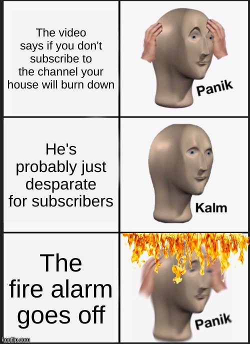 subscribe in next 5 seconds or else isn't real, right? |  The video says if you don't subscribe to the channel your house will burn down; He's probably just desparate for subscribers; The fire alarm goes off | image tagged in memes,panik kalm panik,subscribe | made w/ Imgflip meme maker