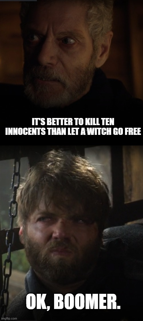 IT'S BETTER TO KILL TEN INNOCENTS THAN LET A WITCH GO FREE; OK, BOOMER. | image tagged in ok boomer,salem,tv show,kill,witch,witches | made w/ Imgflip meme maker