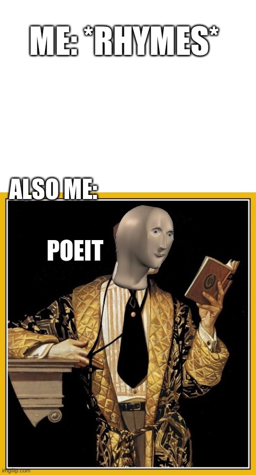 Oof |  ME: *RHYMES*; ALSO ME: | image tagged in blank white template,meme man poet | made w/ Imgflip meme maker