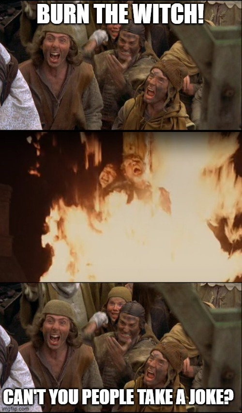 Burn the witch, literally. |  BURN THE WITCH! CAN'T YOU PEOPLE TAKE A JOKE? | image tagged in burn the witch,monty python and the holy grail,salem,tv show,fire,jokes | made w/ Imgflip meme maker