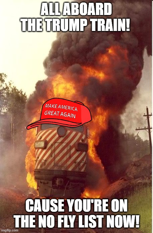 Last stop! |  ALL ABOARD THE TRUMP TRAIN! CAUSE YOU'RE ON THE NO FLY LIST NOW! | image tagged in train fire,maga,trump train,treason,sedition,donald trump is an idiot | made w/ Imgflip meme maker