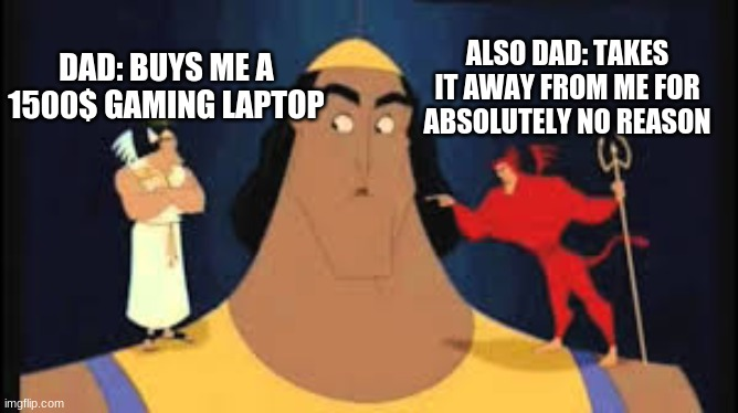 Kronk Shoulder Angel/Devil | DAD: BUYS ME A 1500$ GAMING LAPTOP ALSO DAD: TAKES IT AWAY FROM ME FOR ABSOLUTELY NO REASON | image tagged in kronk shoulder angel/devil | made w/ Imgflip meme maker