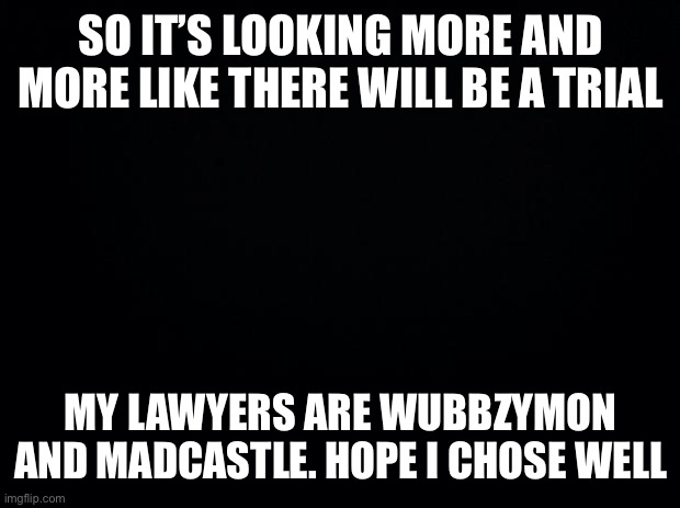 Lawyers For Richy |  SO IT'S LOOKING MORE AND MORE LIKE THERE WILL BE A TRIAL; MY LAWYERS ARE WUBBZYMON AND MADCASTLE. HOPE I CHOSE WELL | image tagged in black background,richard | made w/ Imgflip meme maker