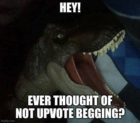 yelling opinion tyrannosaurus |  HEY! EVER THOUGHT OF NOT UPVOTE BEGGING? | image tagged in yelling opinion tyrannosaurus | made w/ Imgflip meme maker