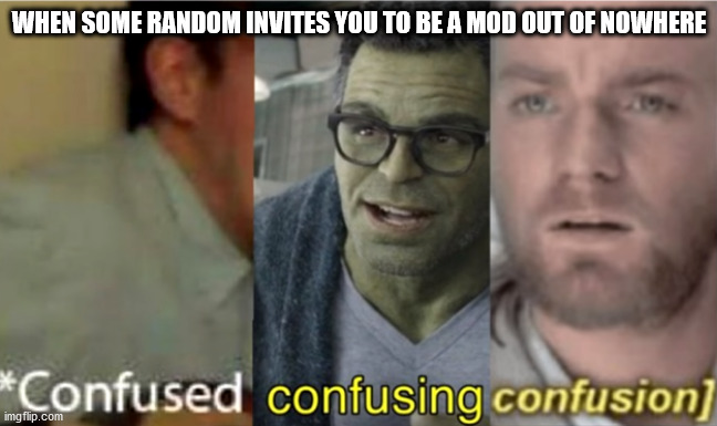 like bro if you make most of the memes on your own stream that's kinda odd but why invite me |  WHEN SOME RANDOM INVITES YOU TO BE A MOD OUT OF NOWHERE | image tagged in confused confusing confusion | made w/ Imgflip meme maker