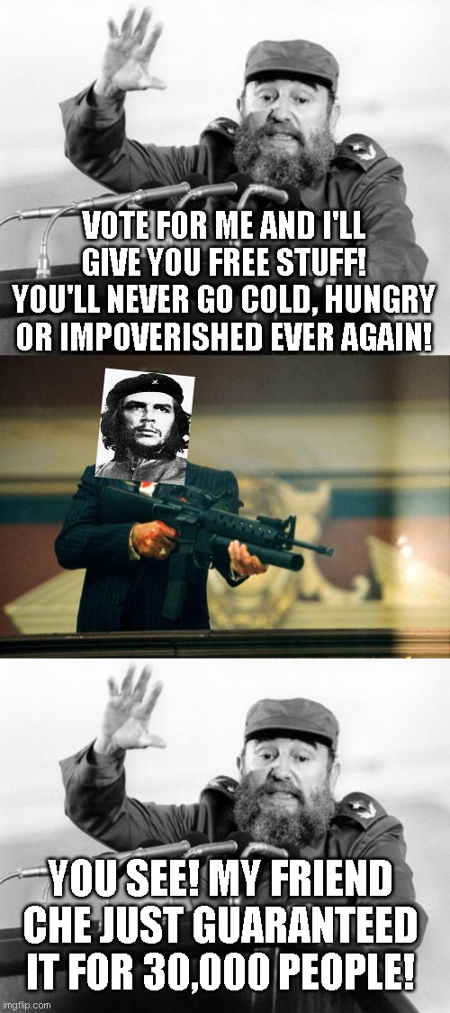 'In other news, some people who voted for socialism got socialised today..' |  VOTE FOR ME AND I'LL GIVE YOU FREE STUFF! YOU'LL NEVER GO COLD, HUNGRY OR IMPOVERISHED EVER AGAIN! YOU SEE! MY FRIEND CHE JUST GUARANTEED IT FOR 30,000 PEOPLE! | image tagged in castro-dies,scarface meme | made w/ Imgflip meme maker