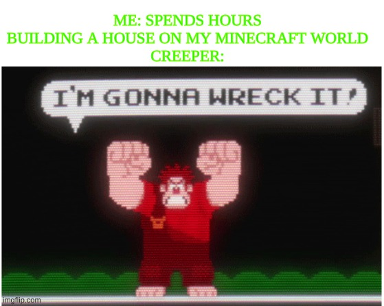 its true |  ME: SPENDS HOURS BUILDING A HOUSE ON MY MINECRAFT WORLD CREEPER: | image tagged in wreck it ralph,creeper,minecraft,memes | made w/ Imgflip meme maker