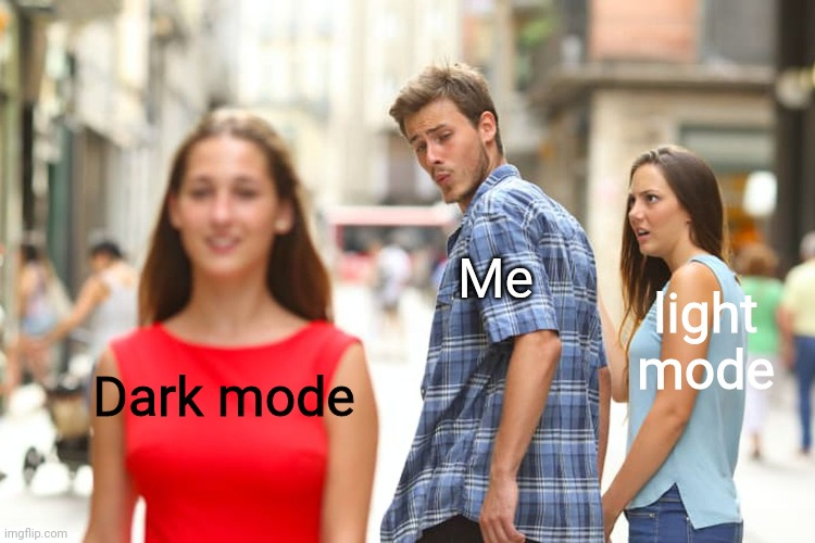 I use dark mode, duh |  Me; light mode; Dark mode | image tagged in memes,distracted boyfriend | made w/ Imgflip meme maker